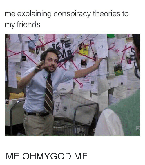 me-explaining-conspiracy-theories-to-my-friends-me-ohmygod-me-3574937.png